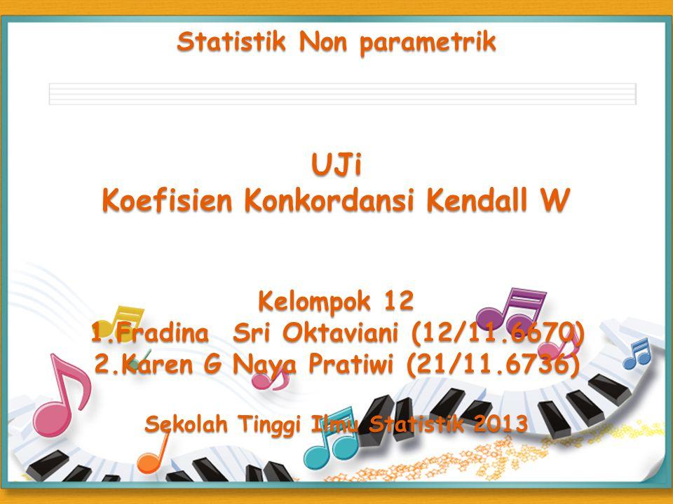 Statistik Non parametrik UJi Koefisien Konkordansi Kendall W Kelompok 12 1.Fradina Sri Oktaviani (12/11.6670) 2.Karen G Naya Pratiwi (21/11.6736) Sekolah Tinggi Ilmu Statistik 2013