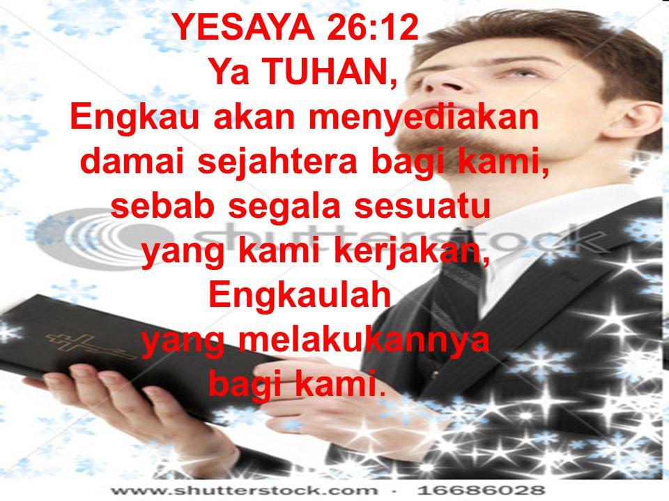 YESAYA 26:12 Ya TUHAN, Engkau akan menyediakan. damai sejahtera bagi kami, sebab segala sesuatu yang kami kerjakan,