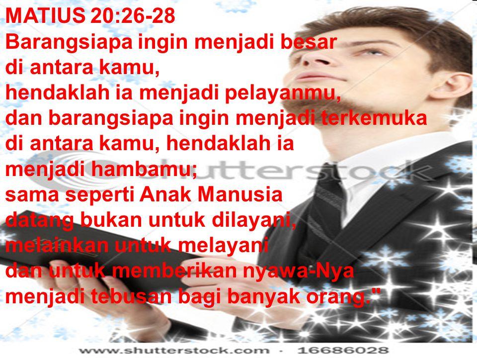 MATIUS 20:26-28 Barangsiapa ingin menjadi besar. di antara kamu, hendaklah ia menjadi pelayanmu, dan barangsiapa ingin menjadi terkemuka.