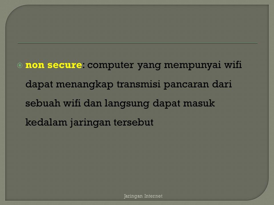 non secure: computer yang mempunyai wifi dapat menangkap transmisi pancaran dari sebuah wifi dan langsung dapat masuk kedalam jaringan tersebut