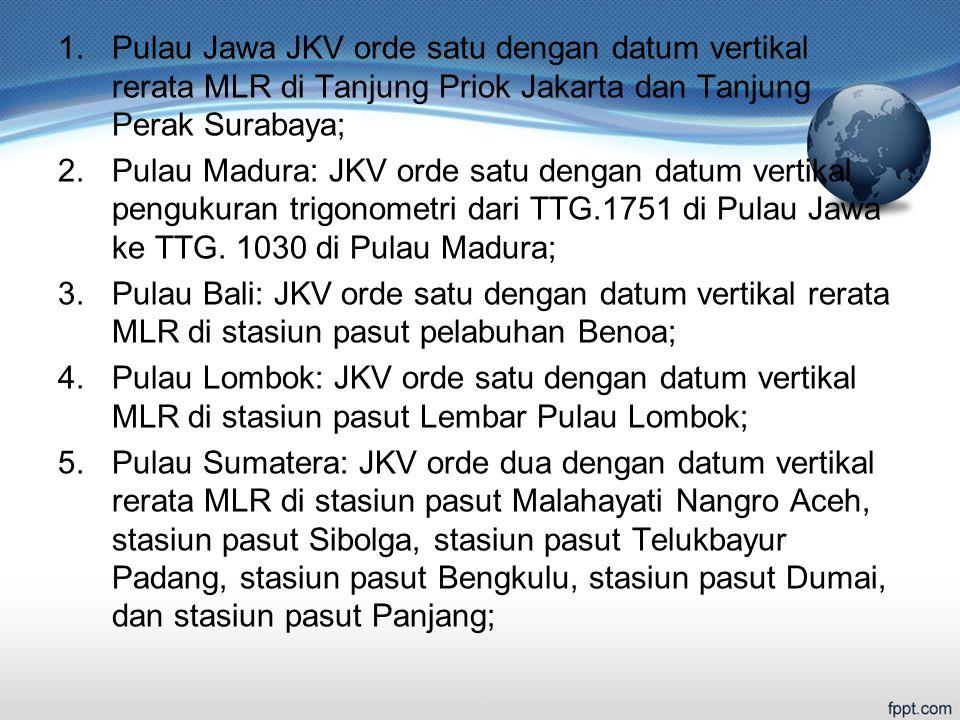 Pulau Jawa JKV orde satu dengan datum vertikal rerata MLR di Tanjung Priok Jakarta dan Tanjung Perak Surabaya;