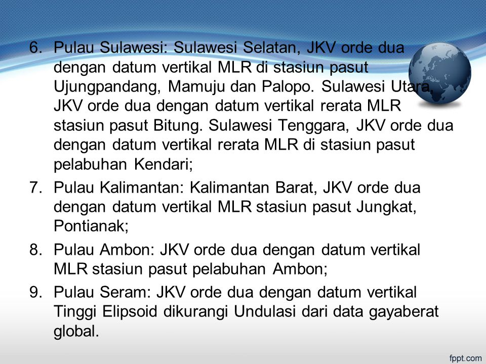 Pulau Sulawesi: Sulawesi Selatan, JKV orde dua dengan datum vertikal MLR di stasiun pasut Ujungpandang, Mamuju dan Palopo. Sulawesi Utara, JKV orde dua dengan datum vertikal rerata MLR stasiun pasut Bitung. Sulawesi Tenggara, JKV orde dua dengan datum vertikal rerata MLR di stasiun pasut pelabuhan Kendari;