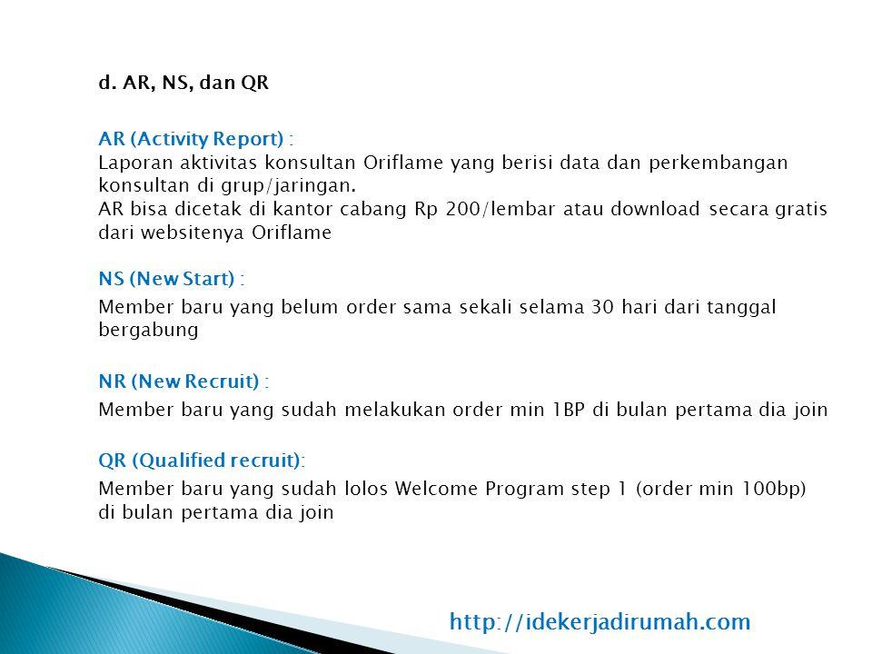 d. AR, NS, dan QR AR (Activity Report) : Laporan aktivitas konsultan Oriflame yang berisi data dan perkembangan konsultan di grup/jaringan. AR bisa dicetak di kantor cabang Rp 200/lembar atau download secara gratis dari websitenya Oriflame NS (New Start) : Member baru yang belum order sama sekali selama 30 hari dari tanggal bergabung NR (New Recruit) : Member baru yang sudah melakukan order min 1BP di bulan pertama dia join QR (Qualified recruit): Member baru yang sudah lolos Welcome Program step 1 (order min 100bp) di bulan pertama dia join