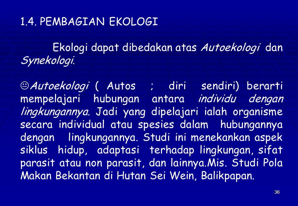 1.4. PEMBAGIAN EKOLOGI Ekologi dapat dibedakan atas Autoekologi dan Synekologi.