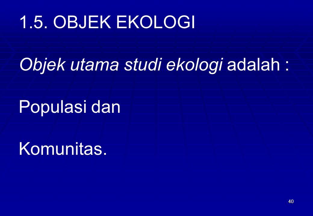 1.5. OBJEK EKOLOGI Objek utama studi ekologi adalah : Populasi dan Komunitas.