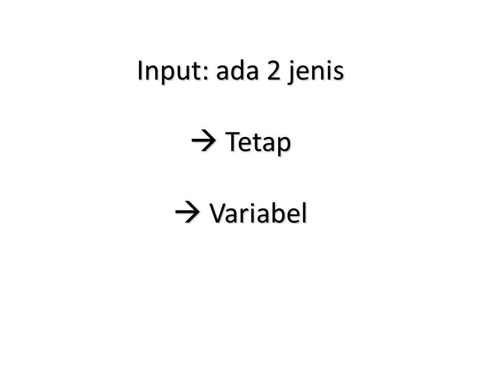 Input: ada 2 jenis  Tetap  Variabel
