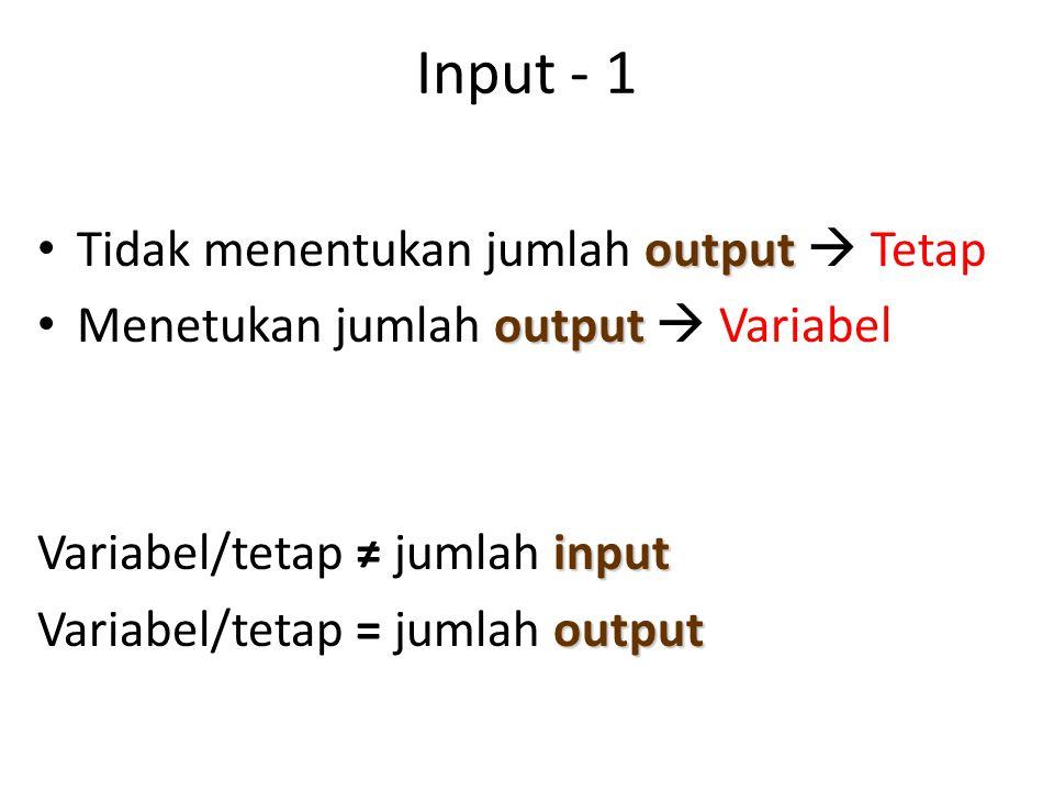 Input - 1 Tidak menentukan jumlah output  Tetap