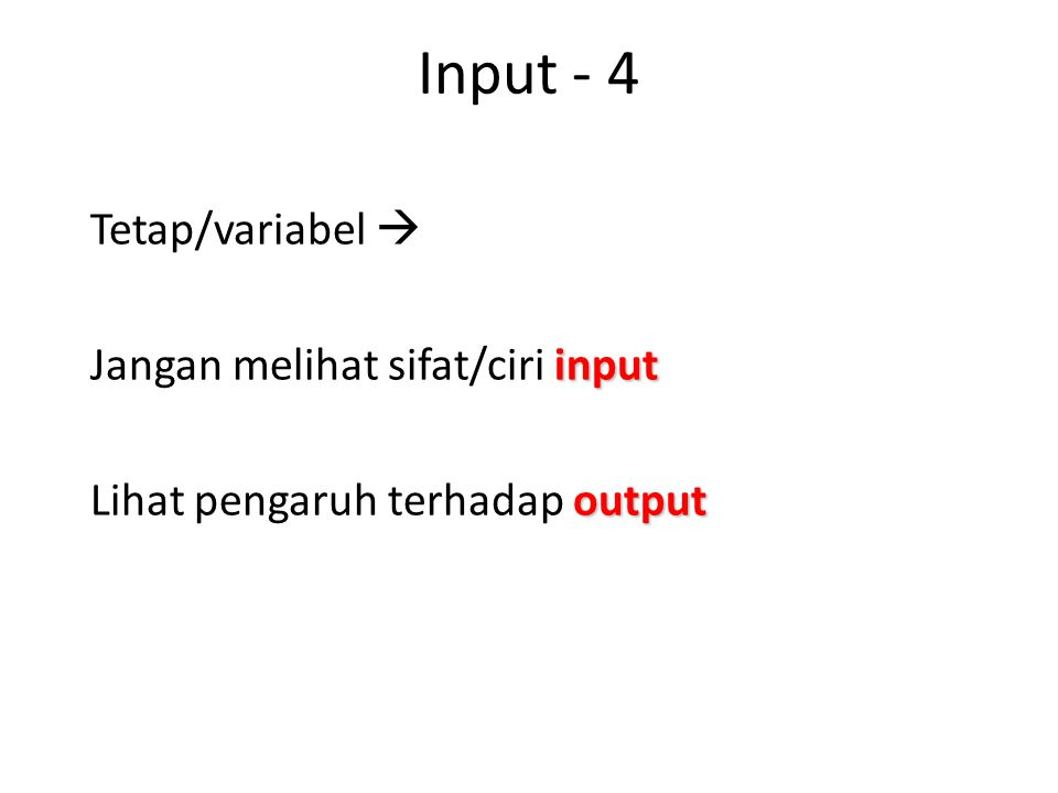 Input - 4 Tetap/variabel  Jangan melihat sifat/ciri input Lihat pengaruh terhadap output