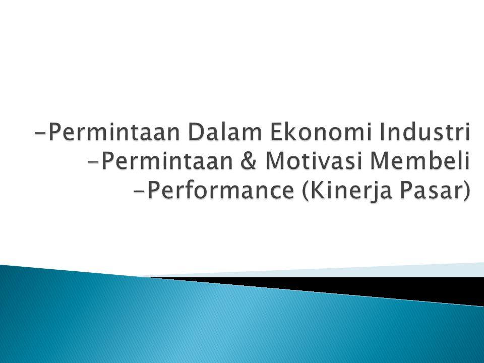 -Permintaan Dalam Ekonomi Industri -Permintaan & Motivasi Membeli -Performance (Kinerja Pasar)