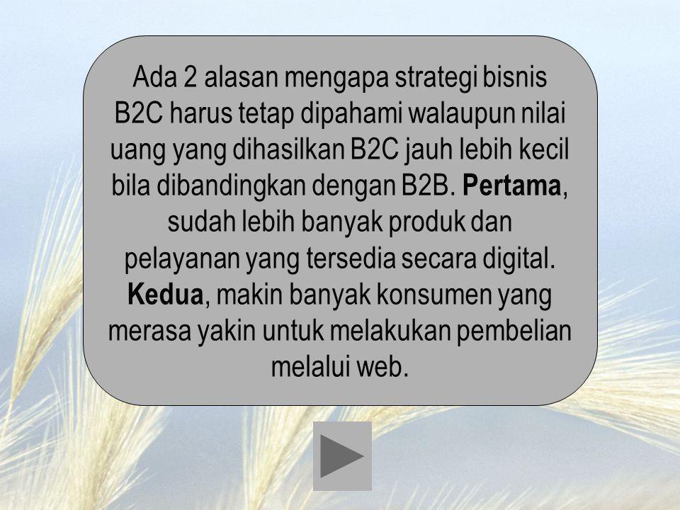 Ada 2 alasan mengapa strategi bisnis B2C harus tetap dipahami walaupun nilai uang yang dihasilkan B2C jauh lebih kecil bila dibandingkan dengan B2B.
