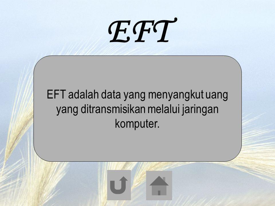 EFT EFT adalah data yang menyangkut uang yang ditransmisikan melalui jaringan komputer.