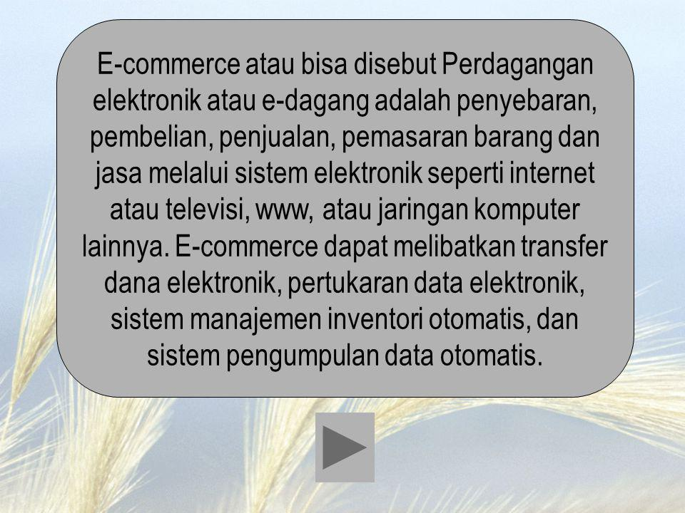 E-commerce atau bisa disebut Perdagangan elektronik atau e-dagang adalah penyebaran, pembelian, penjualan, pemasaran barang dan jasa melalui sistem elektronik seperti internet atau televisi, www, atau jaringan komputer lainnya.