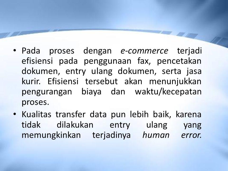 Pada proses dengan e-commerce terjadi efisiensi pada penggunaan fax, pencetakan dokumen, entry ulang dokumen, serta jasa kurir. Efisiensi tersebut akan menunjukkan pengurangan biaya dan waktu/kecepatan proses.