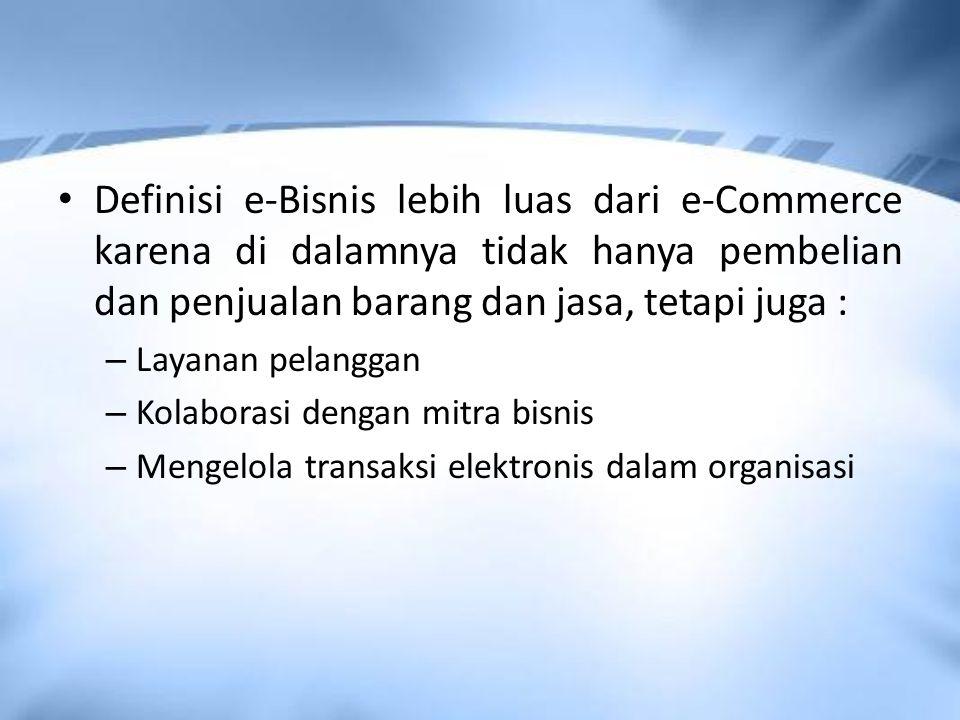 Definisi e-Bisnis lebih luas dari e-Commerce karena di dalamnya tidak hanya pembelian dan penjualan barang dan jasa, tetapi juga :