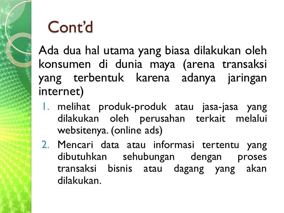Cont'd Ada dua hal utama yang biasa dilakukan oleh konsumen di dunia maya (arena transaksi yang terbentuk karena adanya jaringan internet)