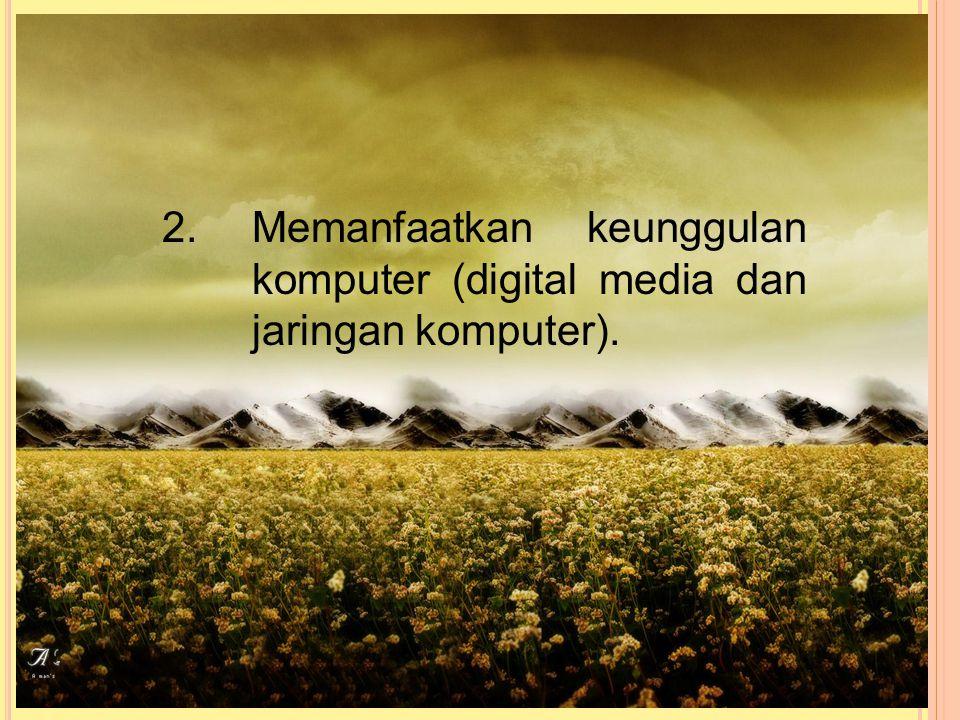 2. Memanfaatkan keunggulan komputer (digital media dan jaringan komputer).