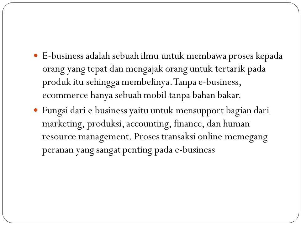 E-business adalah sebuah ilmu untuk membawa proses kepada orang yang tepat dan mengajak orang untuk tertarik pada produk itu sehingga membelinya. Tanpa e-business, ecommerce hanya sebuah mobil tanpa bahan bakar.
