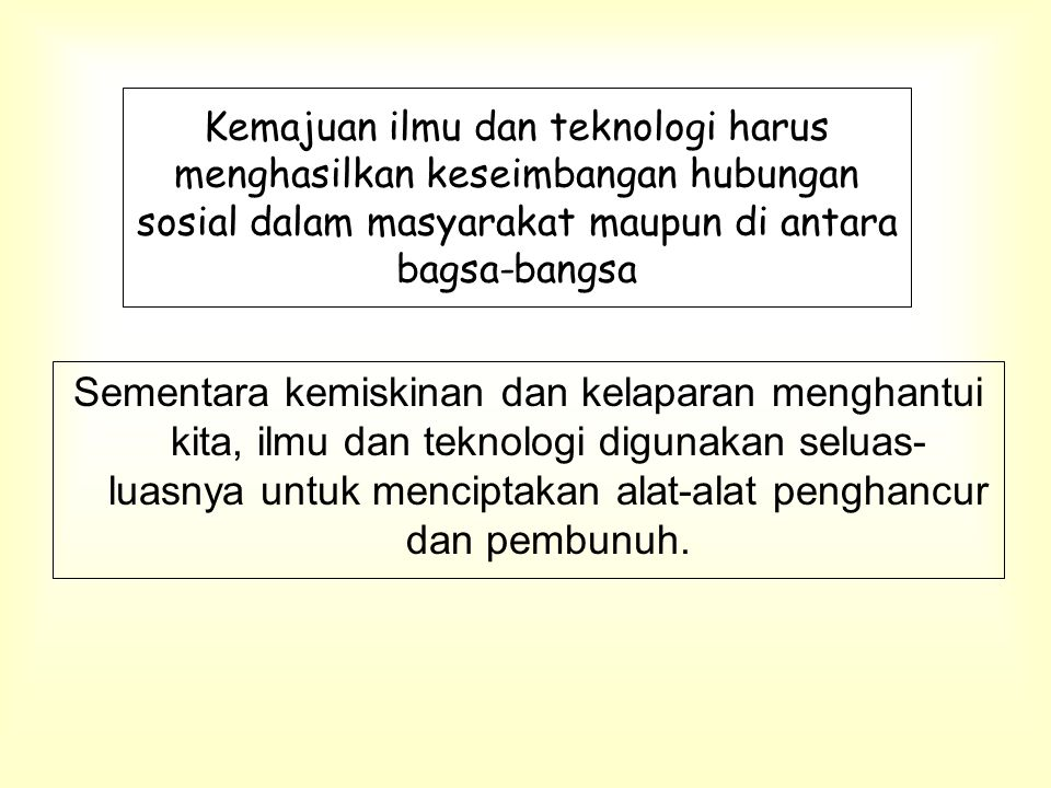 Kemajuan ilmu dan teknologi harus menghasilkan keseimbangan hubungan sosial dalam masyarakat maupun di antara bagsa-bangsa