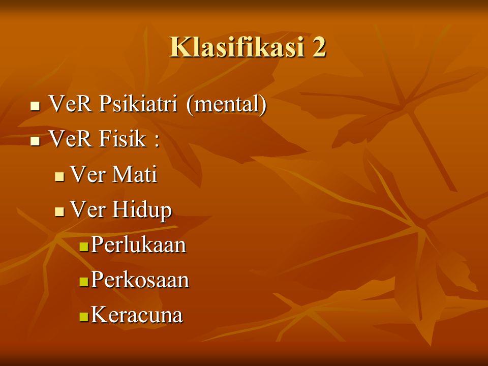 Klasifikasi 2 VeR Psikiatri (mental) VeR Fisik : Ver Mati Ver Hidup