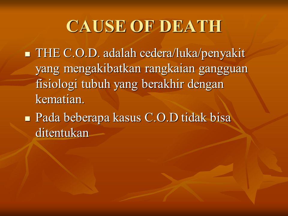 CAUSE OF DEATH THE C.O.D. adalah cedera/luka/penyakit yang mengakibatkan rangkaian gangguan fisiologi tubuh yang berakhir dengan kematian.