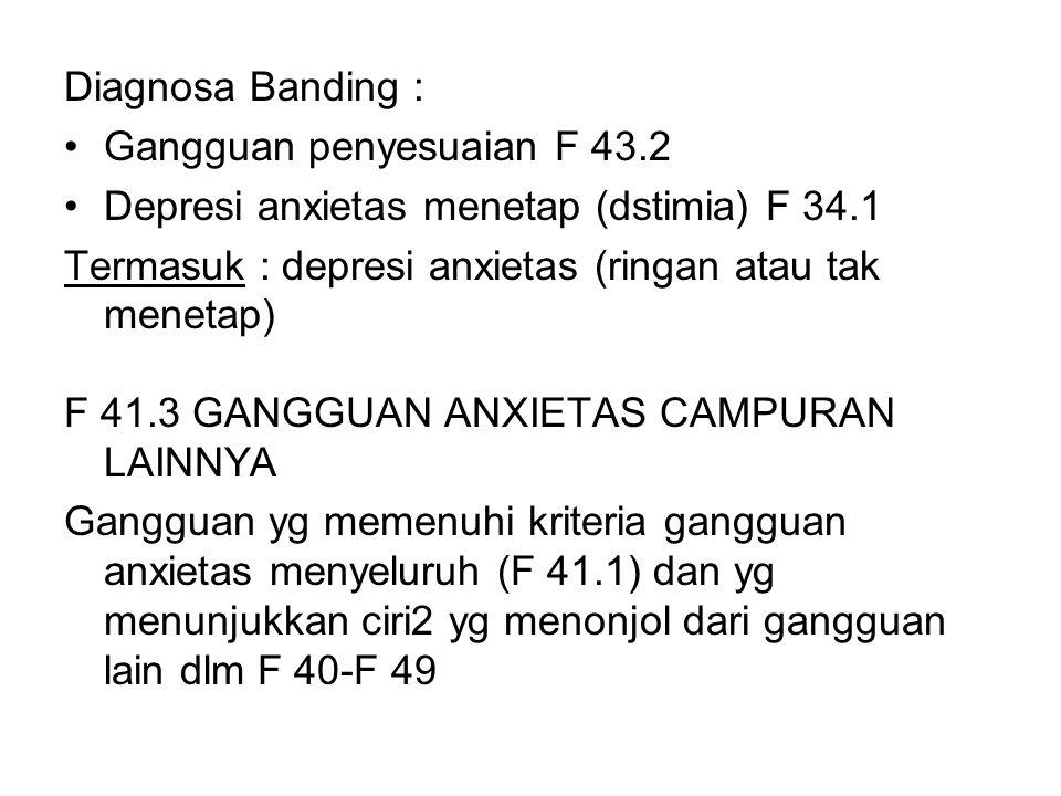 Diagnosa Banding : Gangguan penyesuaian F 43.2. Depresi anxietas menetap (dstimia) F 34.1. Termasuk : depresi anxietas (ringan atau tak menetap)
