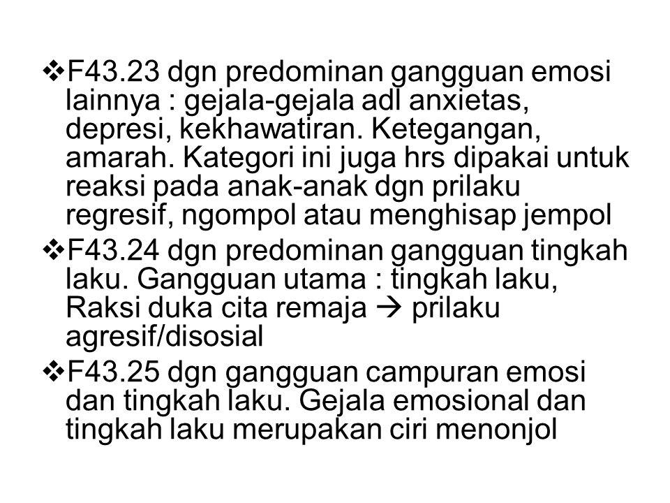 F43.23 dgn predominan gangguan emosi lainnya : gejala-gejala adl anxietas, depresi, kekhawatiran. Ketegangan, amarah. Kategori ini juga hrs dipakai untuk reaksi pada anak-anak dgn prilaku regresif, ngompol atau menghisap jempol