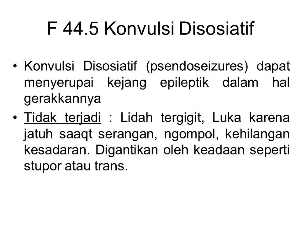 F 44.5 Konvulsi Disosiatif Konvulsi Disosiatif (psendoseizures) dapat menyerupai kejang epileptik dalam hal gerakkannya.