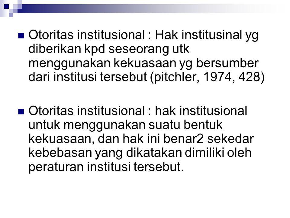 Otoritas institusional : Hak institusinal yg diberikan kpd seseorang utk menggunakan kekuasaan yg bersumber dari institusi tersebut (pitchler, 1974, 428)