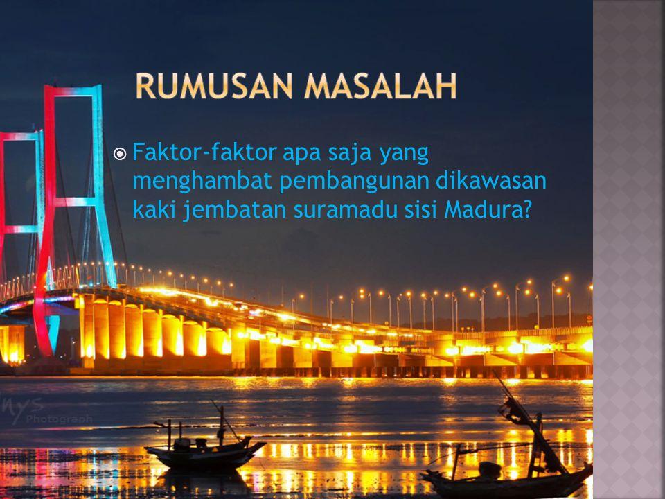 Rumusan masalah Faktor-faktor apa saja yang menghambat pembangunan dikawasan kaki jembatan suramadu sisi Madura
