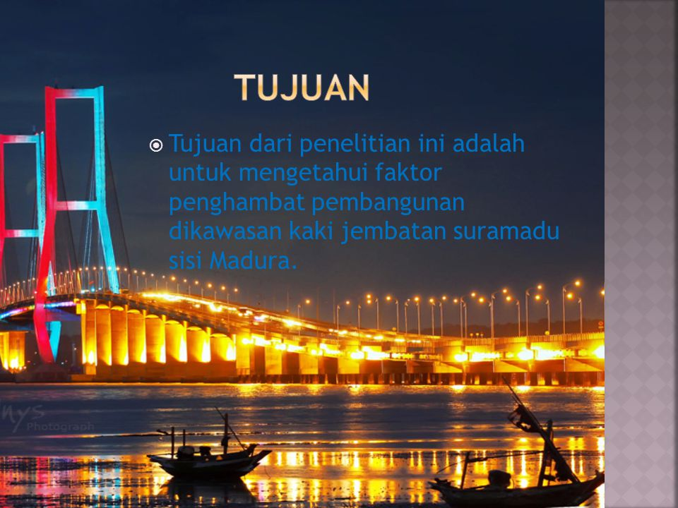 tujuan Tujuan dari penelitian ini adalah untuk mengetahui faktor penghambat pembangunan dikawasan kaki jembatan suramadu sisi Madura.