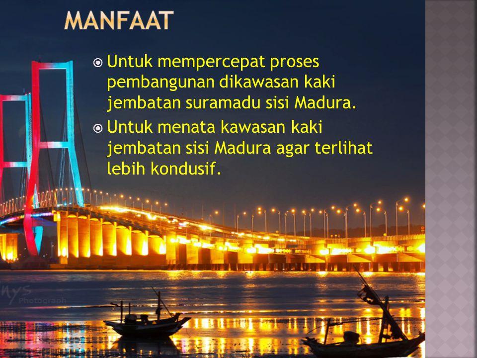 manfaat Untuk mempercepat proses pembangunan dikawasan kaki jembatan suramadu sisi Madura.