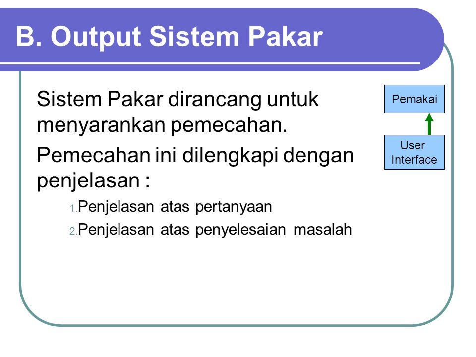 B. Output Sistem Pakar Sistem Pakar dirancang untuk menyarankan pemecahan. Pemecahan ini dilengkapi dengan penjelasan :
