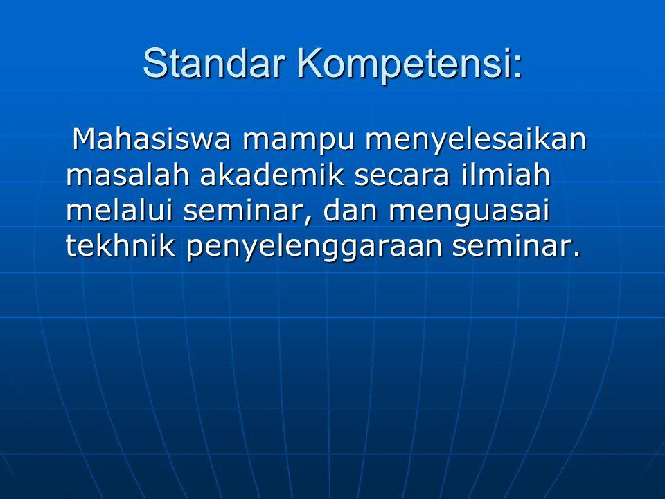 Standar Kompetensi: Mahasiswa mampu menyelesaikan masalah akademik secara ilmiah melalui seminar, dan menguasai tekhnik penyelenggaraan seminar.