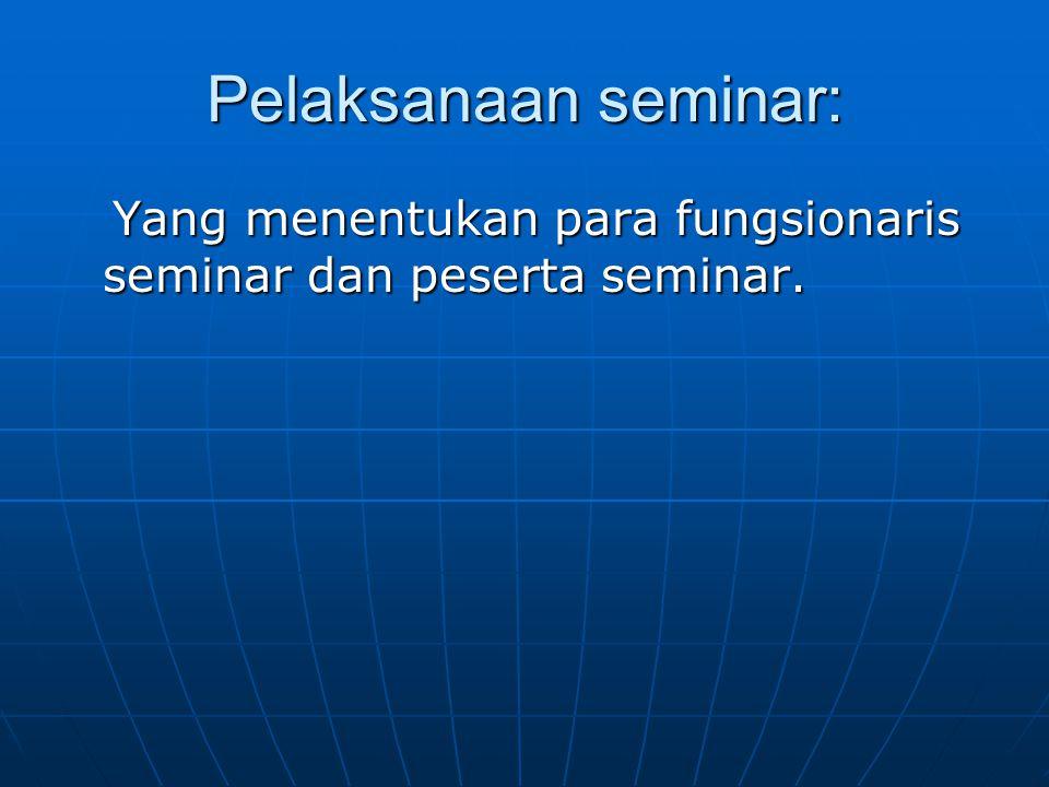 Pelaksanaan seminar: Yang menentukan para fungsionaris seminar dan peserta seminar.