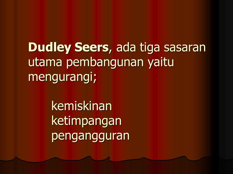 Dudley Seers, ada tiga sasaran utama pembangunan yaitu mengurangi;