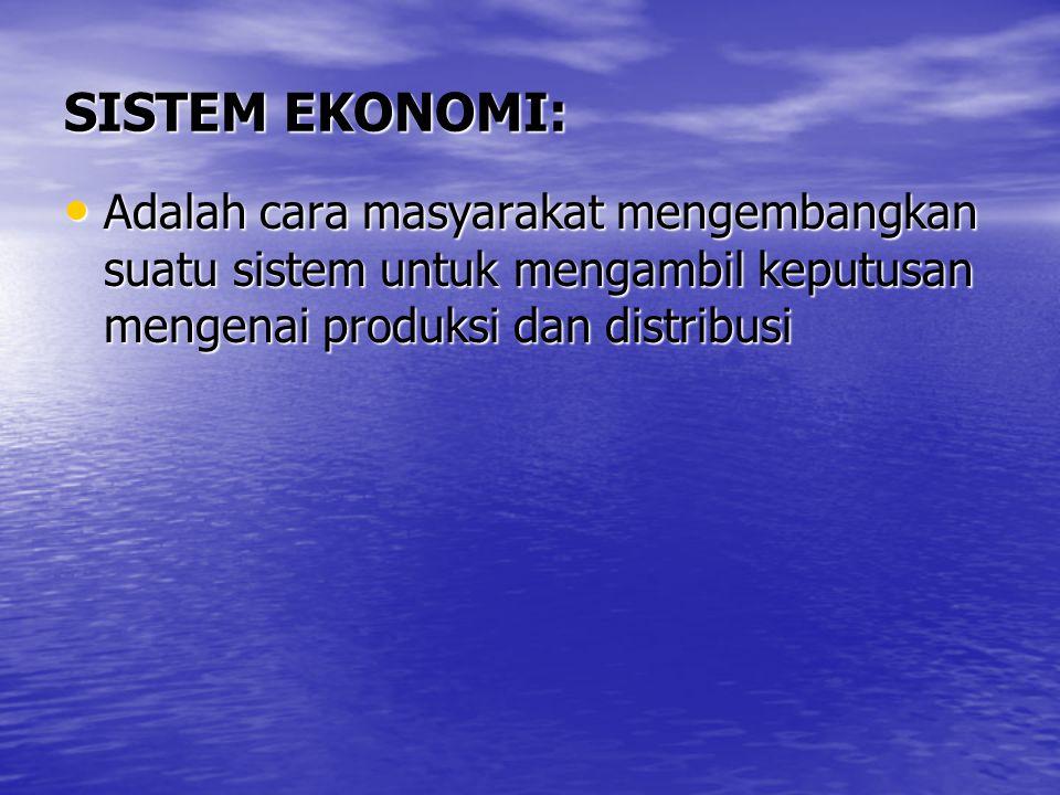 SISTEM EKONOMI: Adalah cara masyarakat mengembangkan suatu sistem untuk mengambil keputusan mengenai produksi dan distribusi.