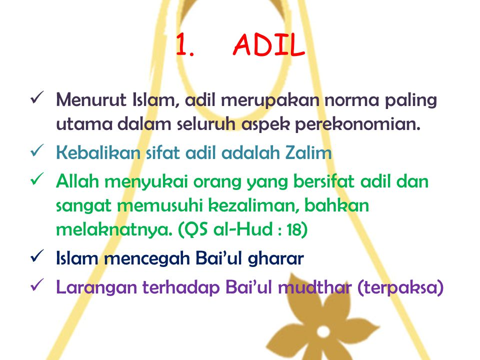 1. ADIL Menurut Islam, adil merupakan norma paling utama dalam seluruh aspek perekonomian. Kebalikan sifat adil adalah Zalim.