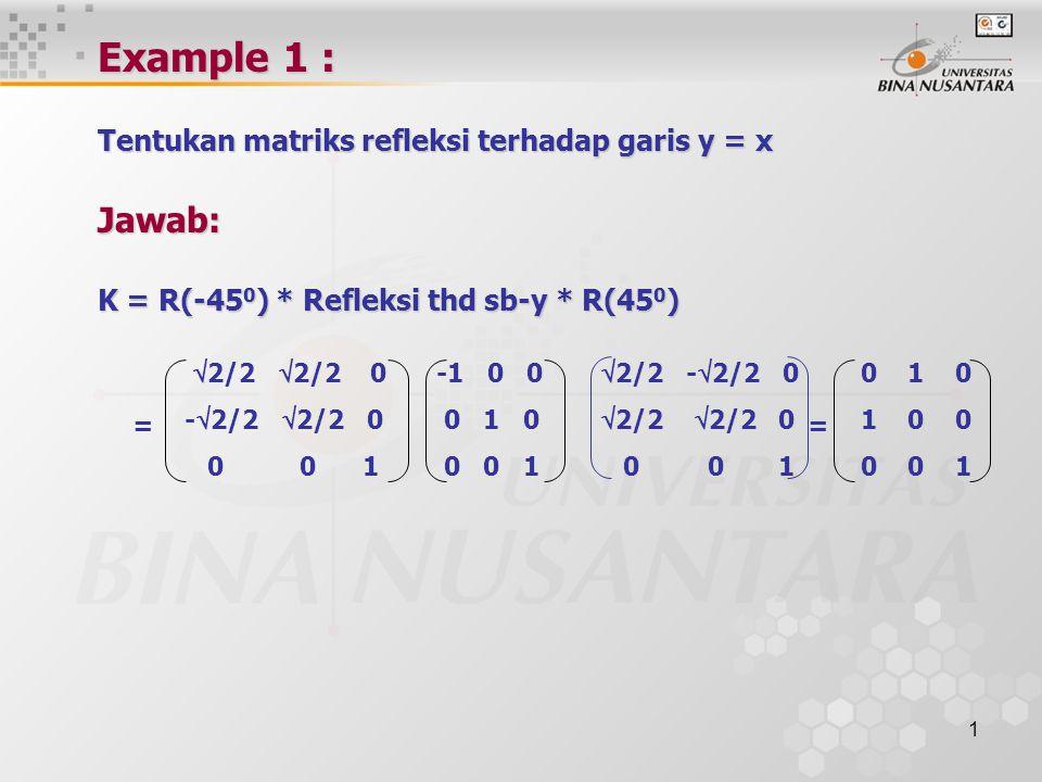 Example 1 : Tentukan matriks refleksi terhadap garis y = x Jawab: K = R(-450) * Refleksi thd sb-y * R(450)