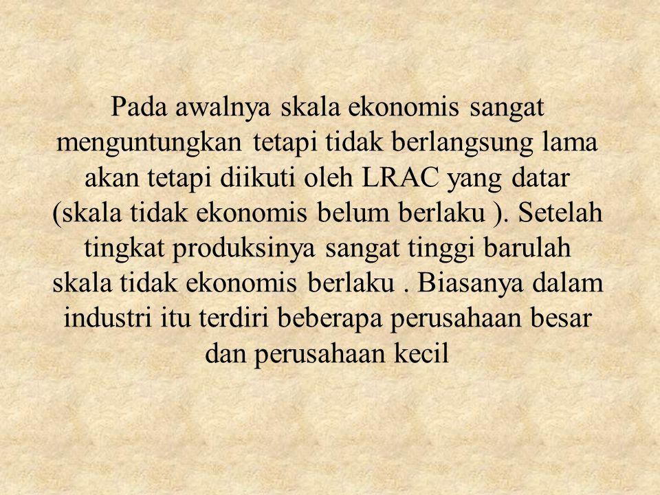 Pada awalnya skala ekonomis sangat menguntungkan tetapi tidak berlangsung lama akan tetapi diikuti oleh LRAC yang datar (skala tidak ekonomis belum berlaku ).