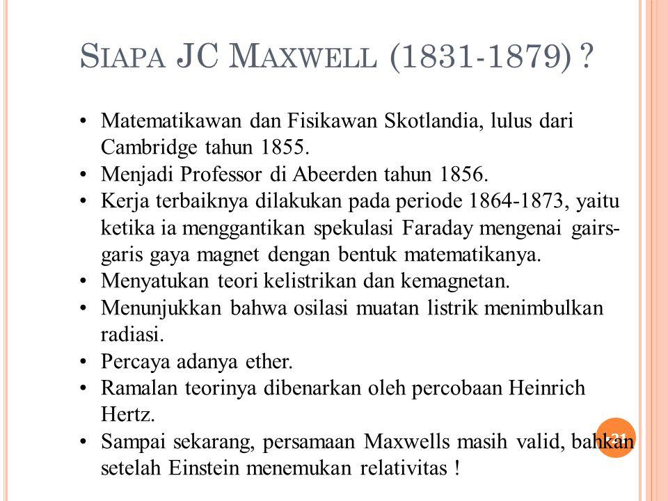 Siapa JC Maxwell (1831-1879) Matematikawan dan Fisikawan Skotlandia, lulus dari Cambridge tahun 1855.