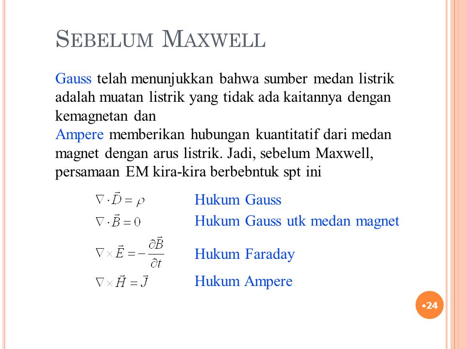 Sebelum Maxwell Gauss telah menunjukkan bahwa sumber medan listrik adalah muatan listrik yang tidak ada kaitannya dengan kemagnetan dan.