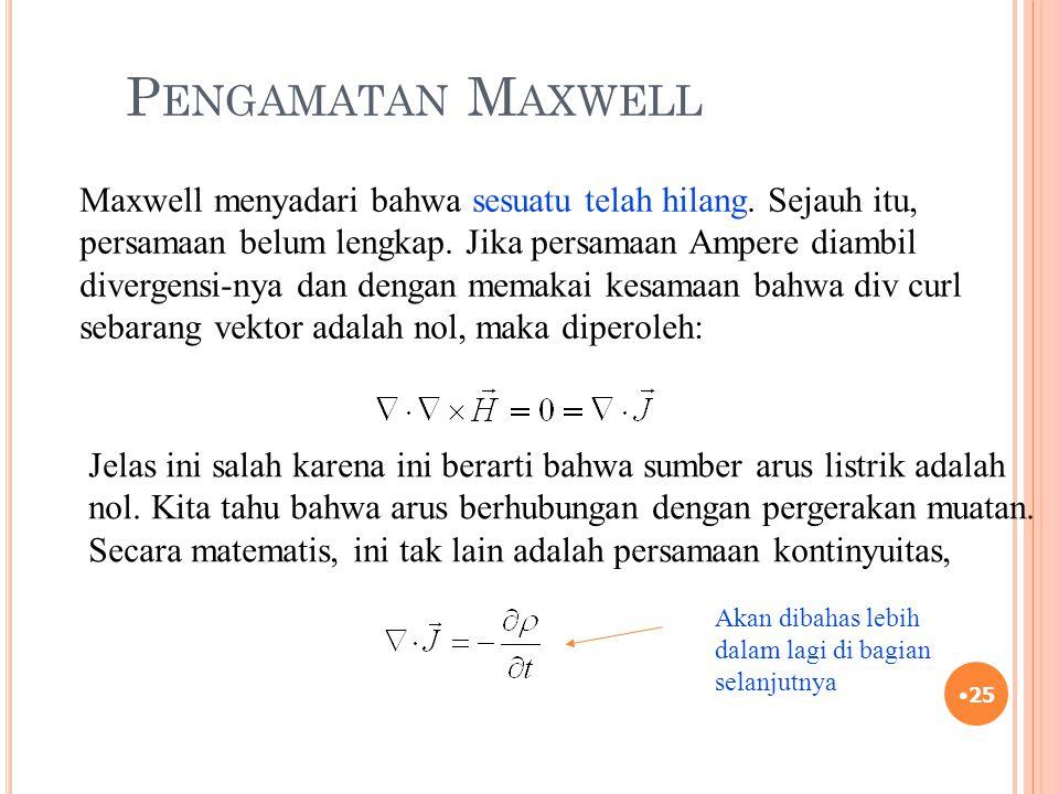 Pengamatan Maxwell Maxwell menyadari bahwa sesuatu telah hilang. Sejauh itu, persamaan belum lengkap. Jika persamaan Ampere diambil.