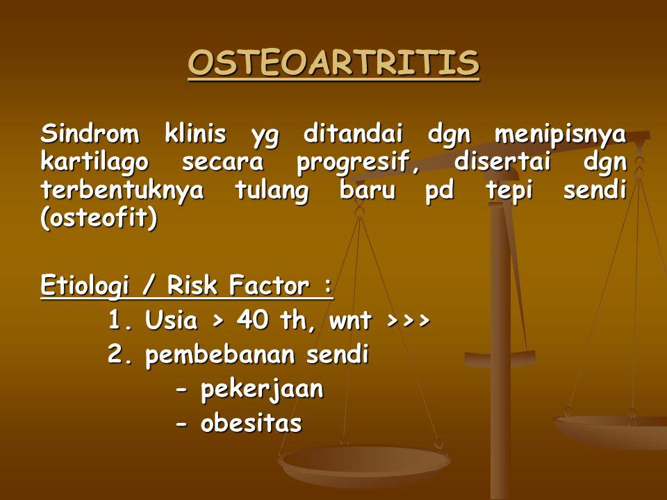 OSTEOARTRITIS Sindrom klinis yg ditandai dgn menipisnya kartilago secara progresif, disertai dgn terbentuknya tulang baru pd tepi sendi (osteofit)