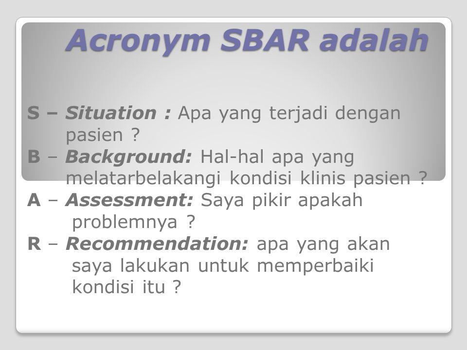 Acronym SBAR adalah S – Situation : Apa yang terjadi dengan pasien