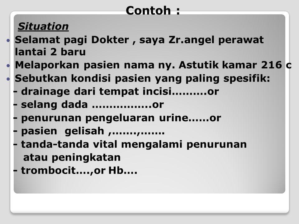 Contoh : Situation. Selamat pagi Dokter , saya Zr.angel perawat lantai 2 baru. Melaporkan pasien nama ny. Astutik kamar 216 c.