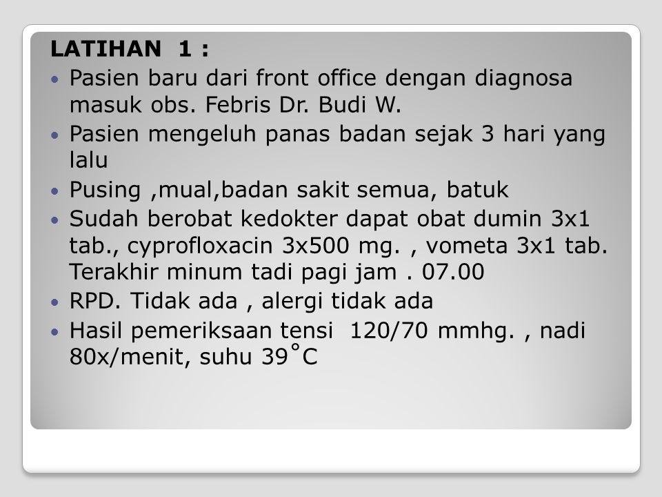 LATIHAN 1 : Pasien baru dari front office dengan diagnosa masuk obs. Febris Dr. Budi W. Pasien mengeluh panas badan sejak 3 hari yang lalu.
