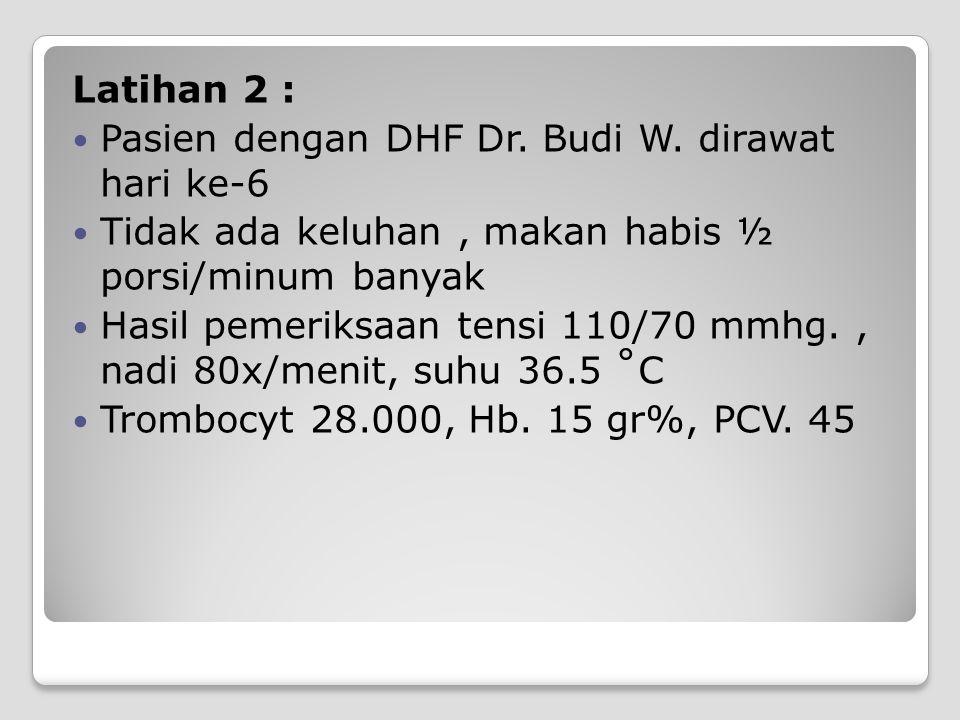 Latihan 2 : Pasien dengan DHF Dr. Budi W. dirawat hari ke-6. Tidak ada keluhan , makan habis ½ porsi/minum banyak.