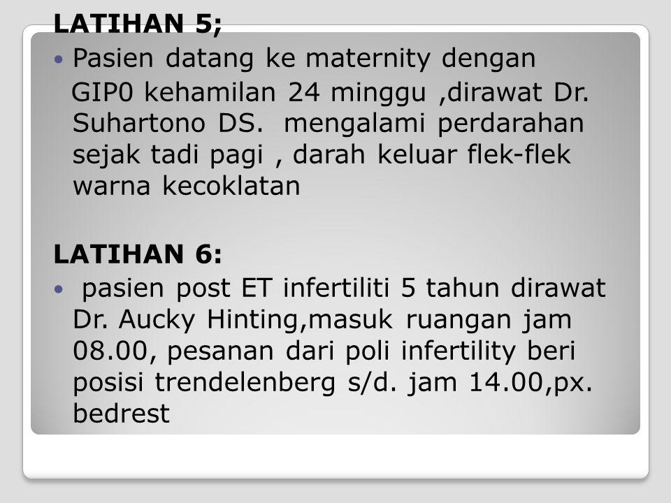 LATIHAN 5; Pasien datang ke maternity dengan.