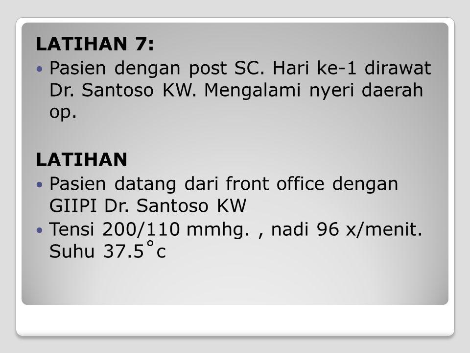 LATIHAN 7: Pasien dengan post SC. Hari ke-1 dirawat Dr. Santoso KW. Mengalami nyeri daerah op. LATIHAN.