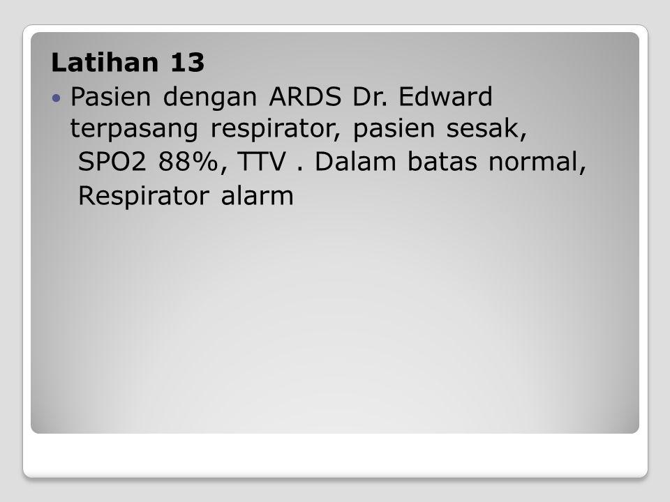 Latihan 13 Pasien dengan ARDS Dr. Edward terpasang respirator, pasien sesak, SPO2 88%, TTV . Dalam batas normal,